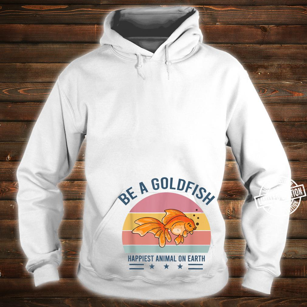 Be A Goldfish Happiest Animal On Earth Shirt hoodie