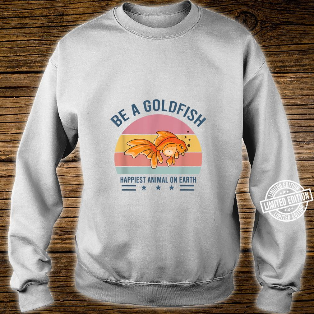 Be A Goldfish Happiest Animal On Earth Shirt sweater