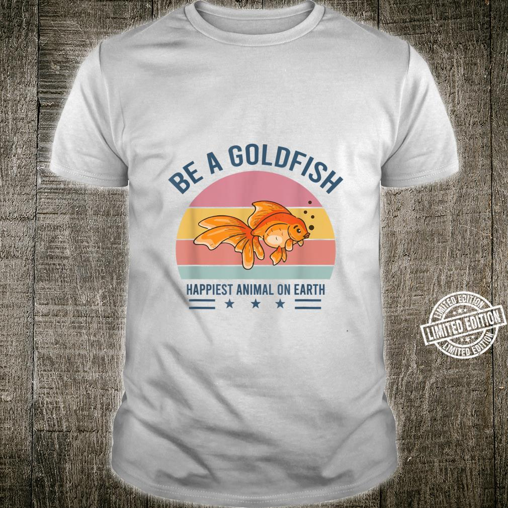 Be A Goldfish Happiest Animal On Earth Shirt