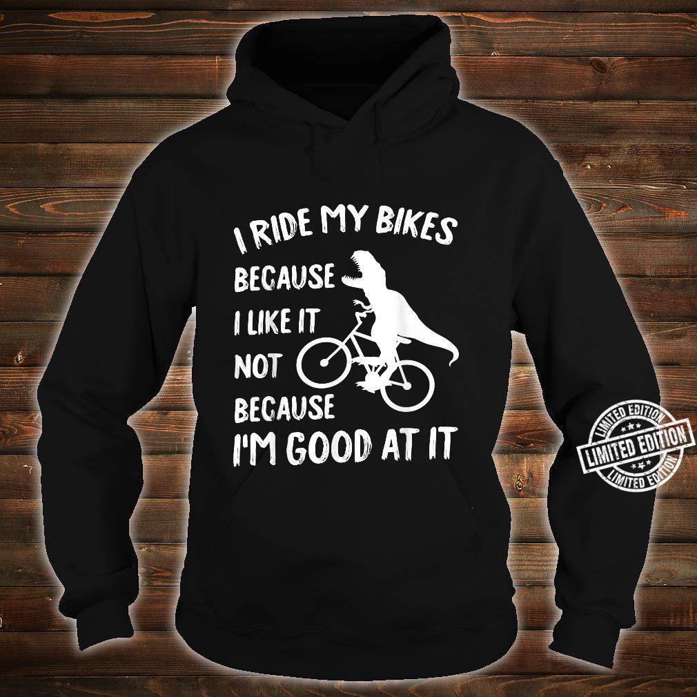 I ride my bikes because I like it not because I'm good at it Shirt hoodie