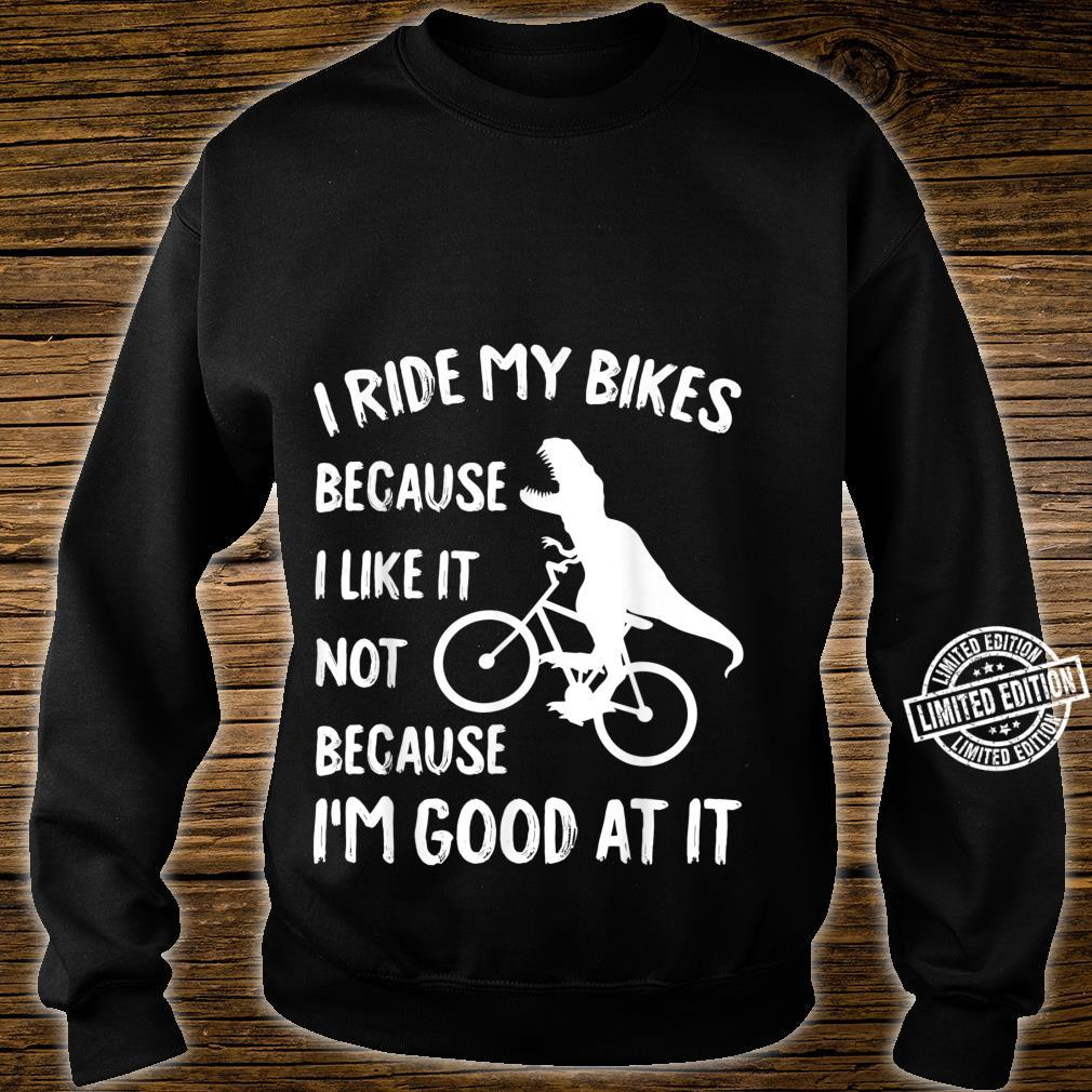 I ride my bikes because I like it not because I'm good at it Shirt sweater
