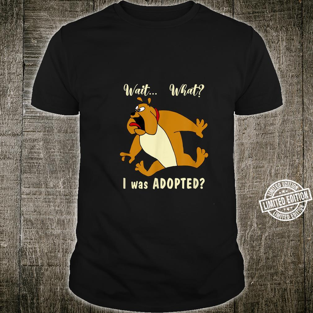 Wait... What I was Adopted Animal rescue excited Bulldog. Shirt