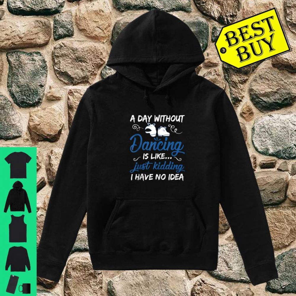 A Day Without Dancing Is Like Just Kidding I Have No Idea shirt hoodie