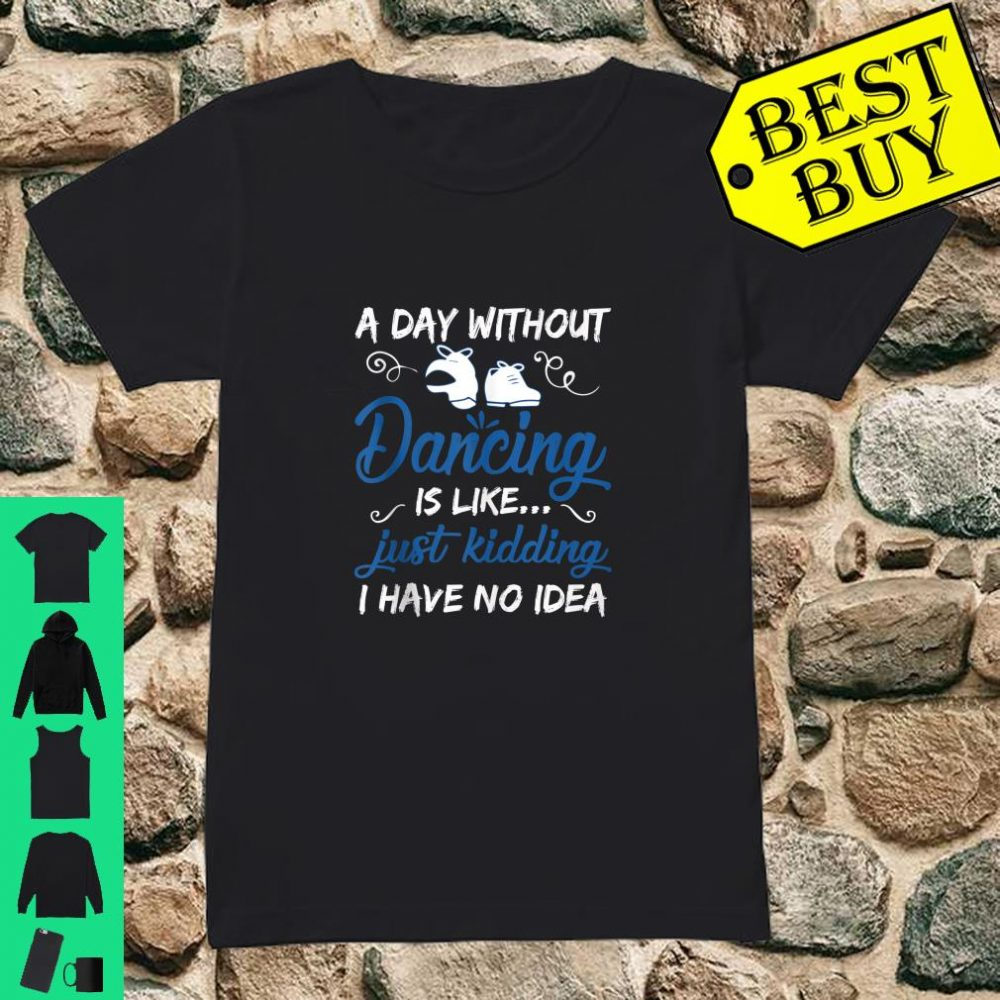 A Day Without Dancing Is Like Just Kidding I Have No Idea shirt ladies tee