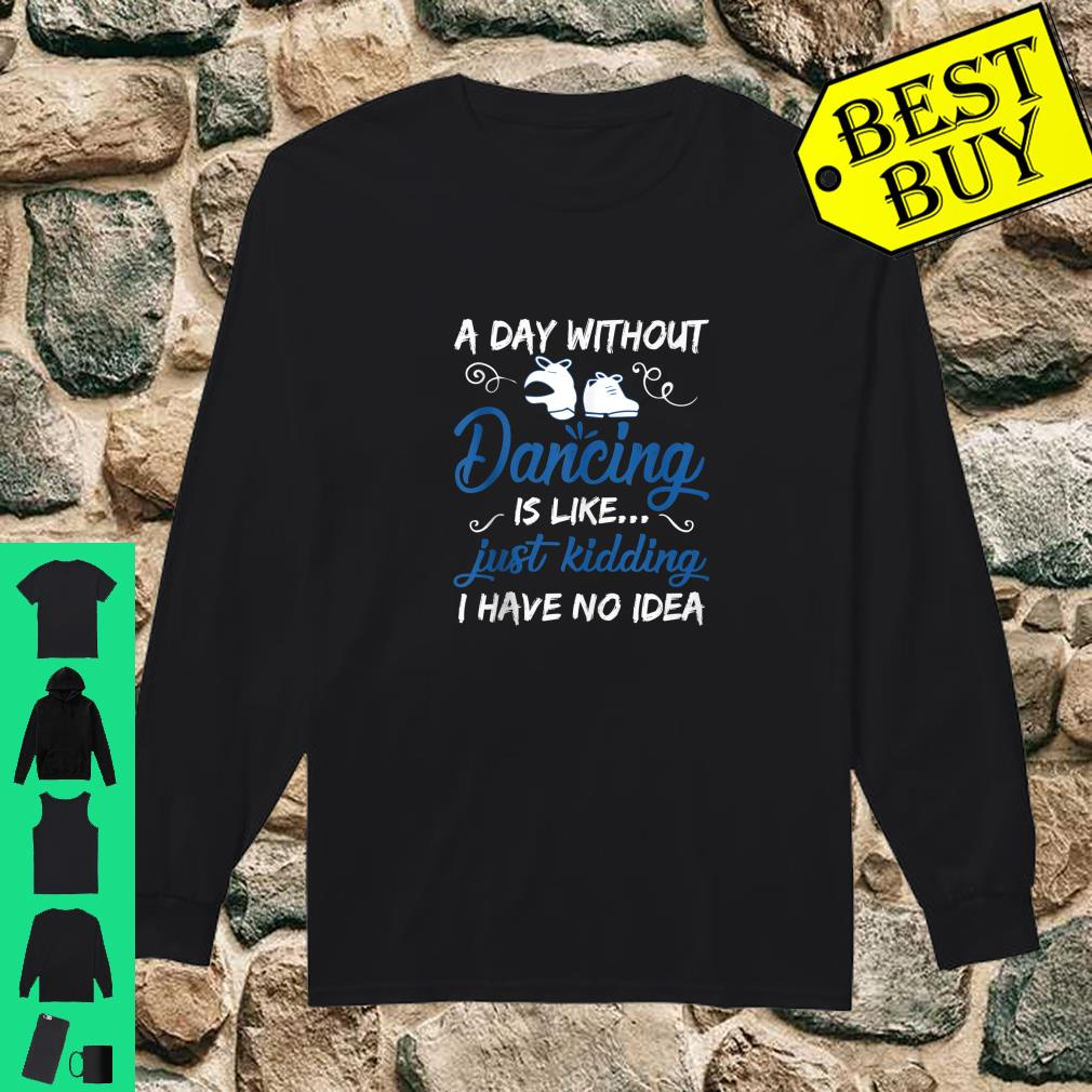 A Day Without Dancing Is Like Just Kidding I Have No Idea shirt long sleeved