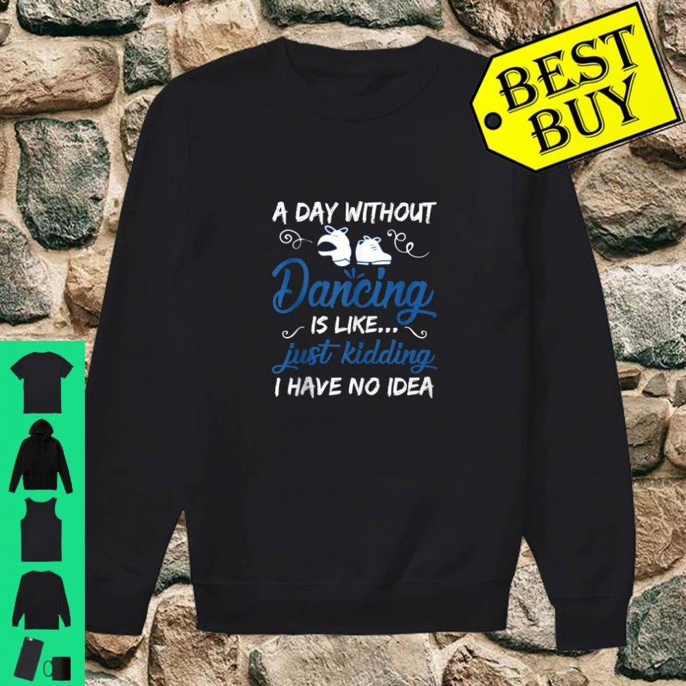 A Day Without Dancing Is Like Just Kidding I Have No Idea shirt sweater