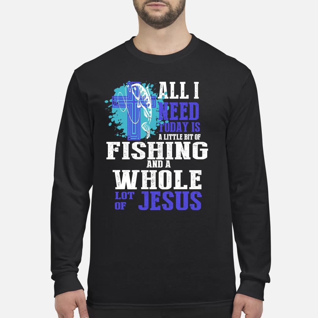 All I Need Is Fishing and Jesus Christian Cross Faith Shirt long sleeved