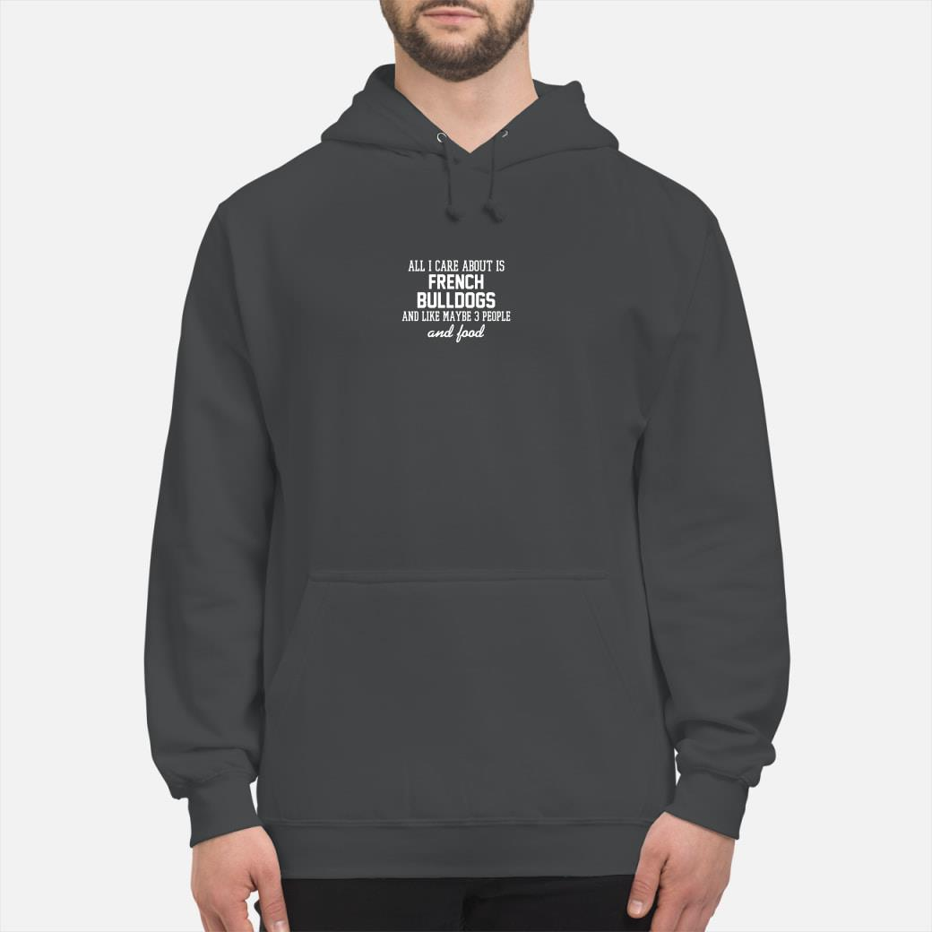 All i care about is French bulldogs and like maybe 3 people and food shirt hoodie
