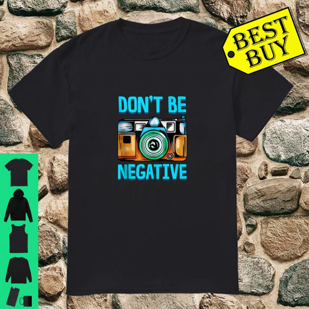 Dont Be So Negative Camera Buff For Photographer Shirt