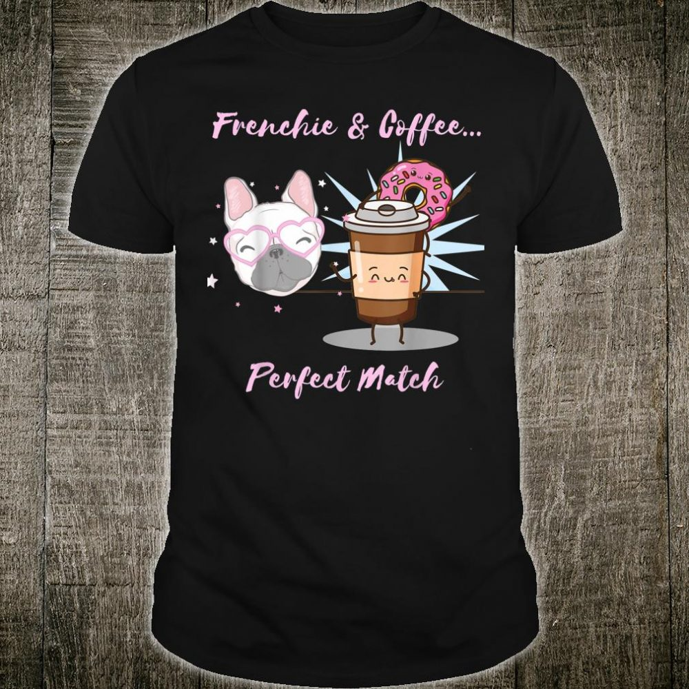 FUNNY FRENCH BULLDOG FRENCHIE & COFFEE...PERFECT MATCH Shirt