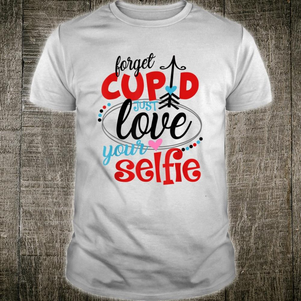 Forget Cupid Just Love Your Selfie Shirt
