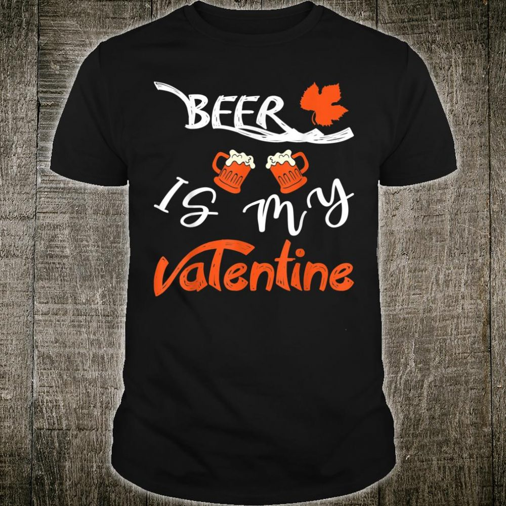 Funny Drinkings Beer Is My Valentine Shirt