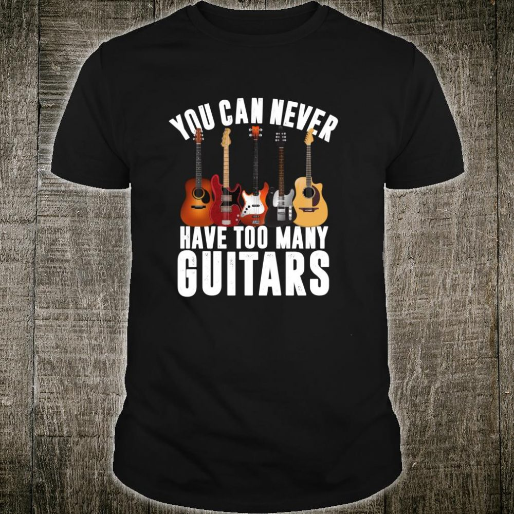 Funny Music Apparel You Can Never Have Too Many Guitars Shirt