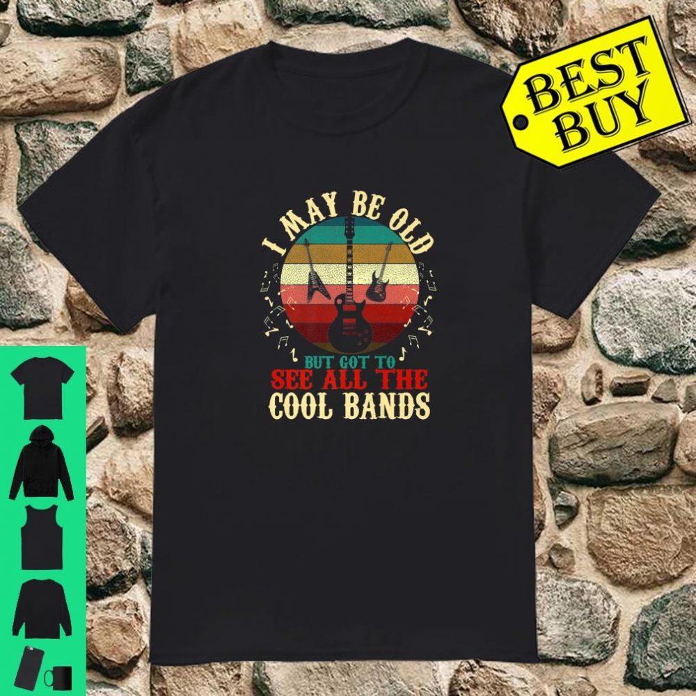 Funny Music I May Be Old But Got To See Cool Bands Shirt