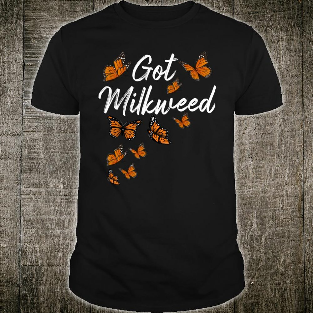 Got Milkweed Monarch Butterfly Food Flower Shirt