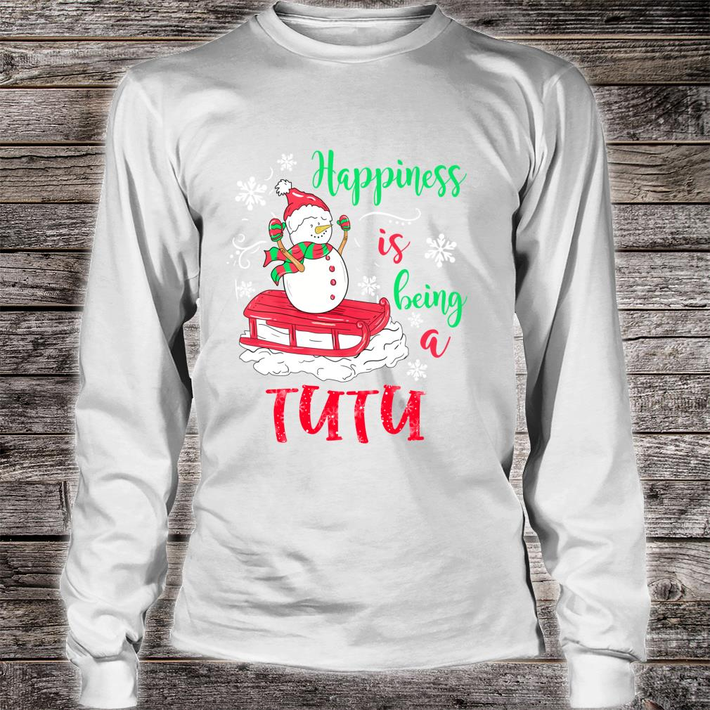 Happiness Is Being TuTu Christmas Snowman Shirt long sleeved