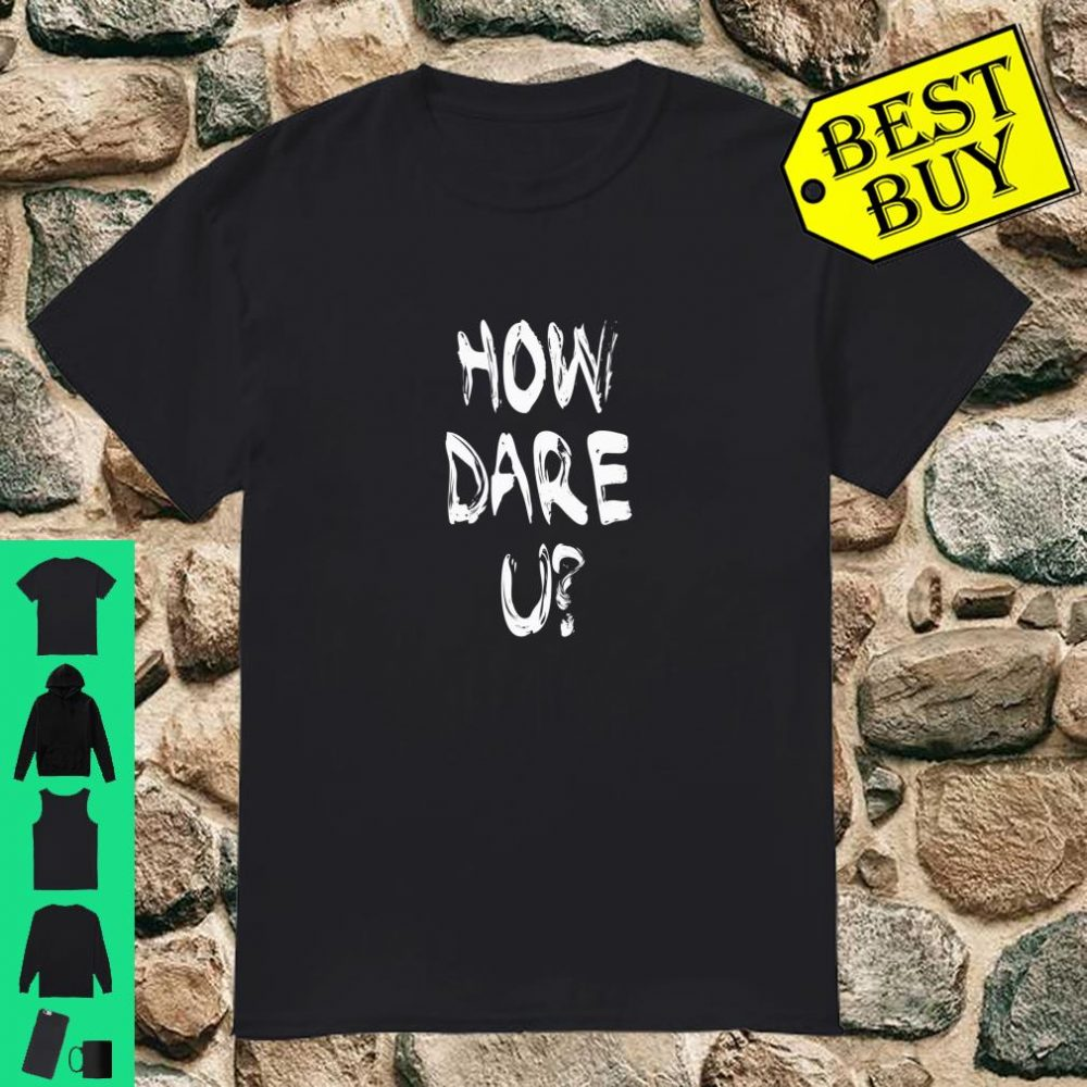 How Dare You Climate Change PRINT ON BACK Shirt