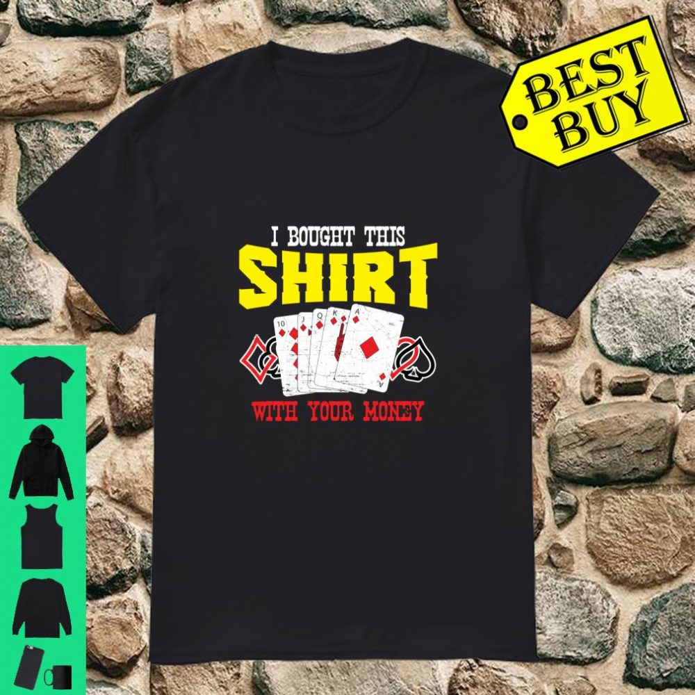 I Bought This Shirt With Your Money Casino Poker Player shirt