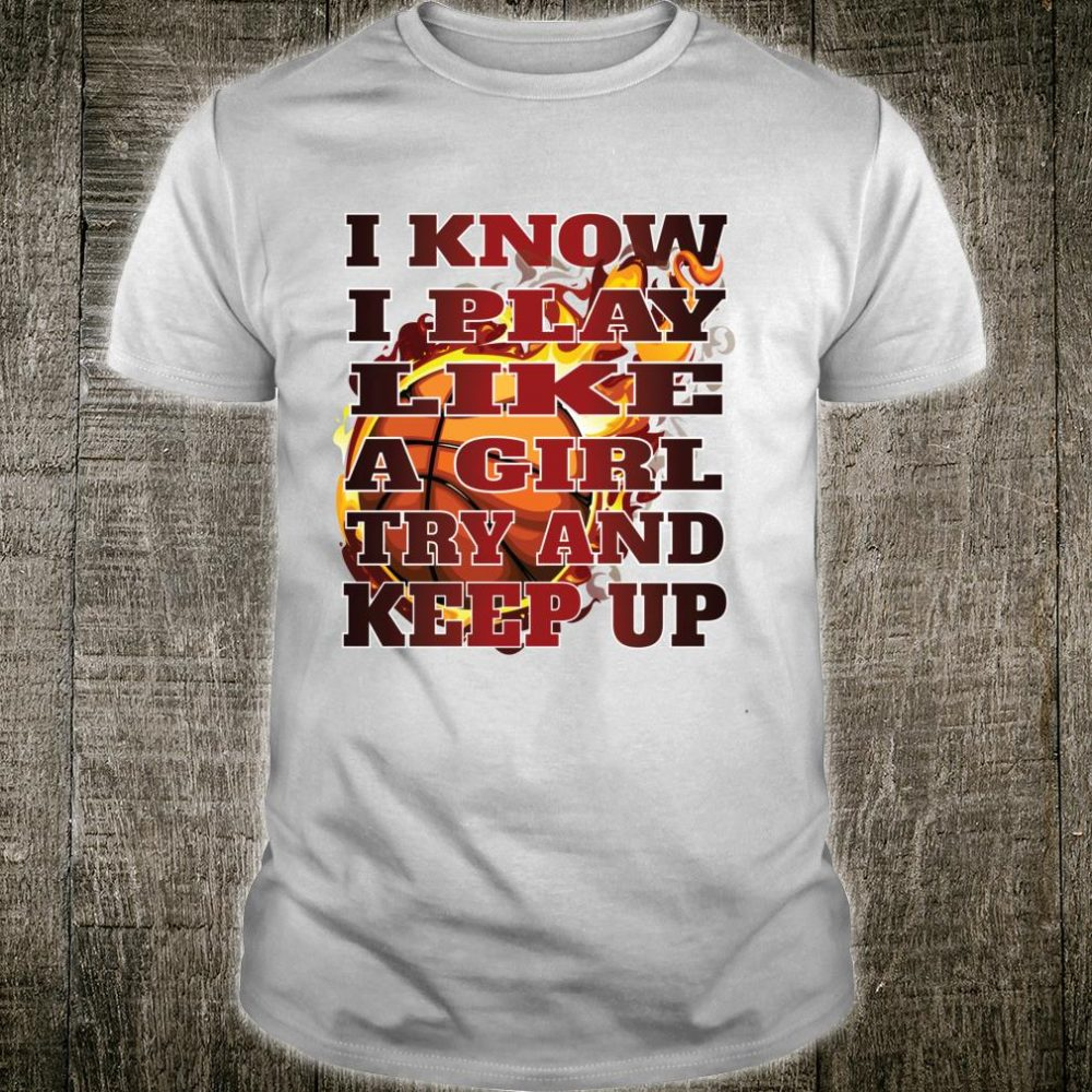 I Know I Play Like A Girl Try And Keep Up Basketball Ladies Shirt