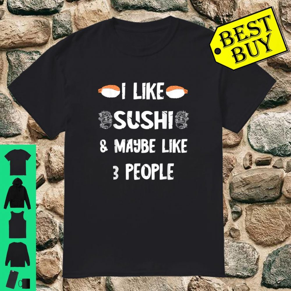I Like Sushi And Maybe Like 3 People Foodie Asian Food Shirt