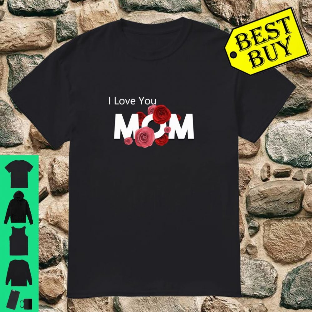 I Love You MOM Perfect Gift for Mothers Day Shirt