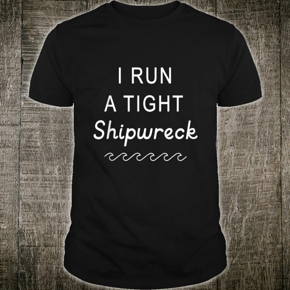 I Run A Tight Shipwreck Humorous Mom Mother's Day Shirt