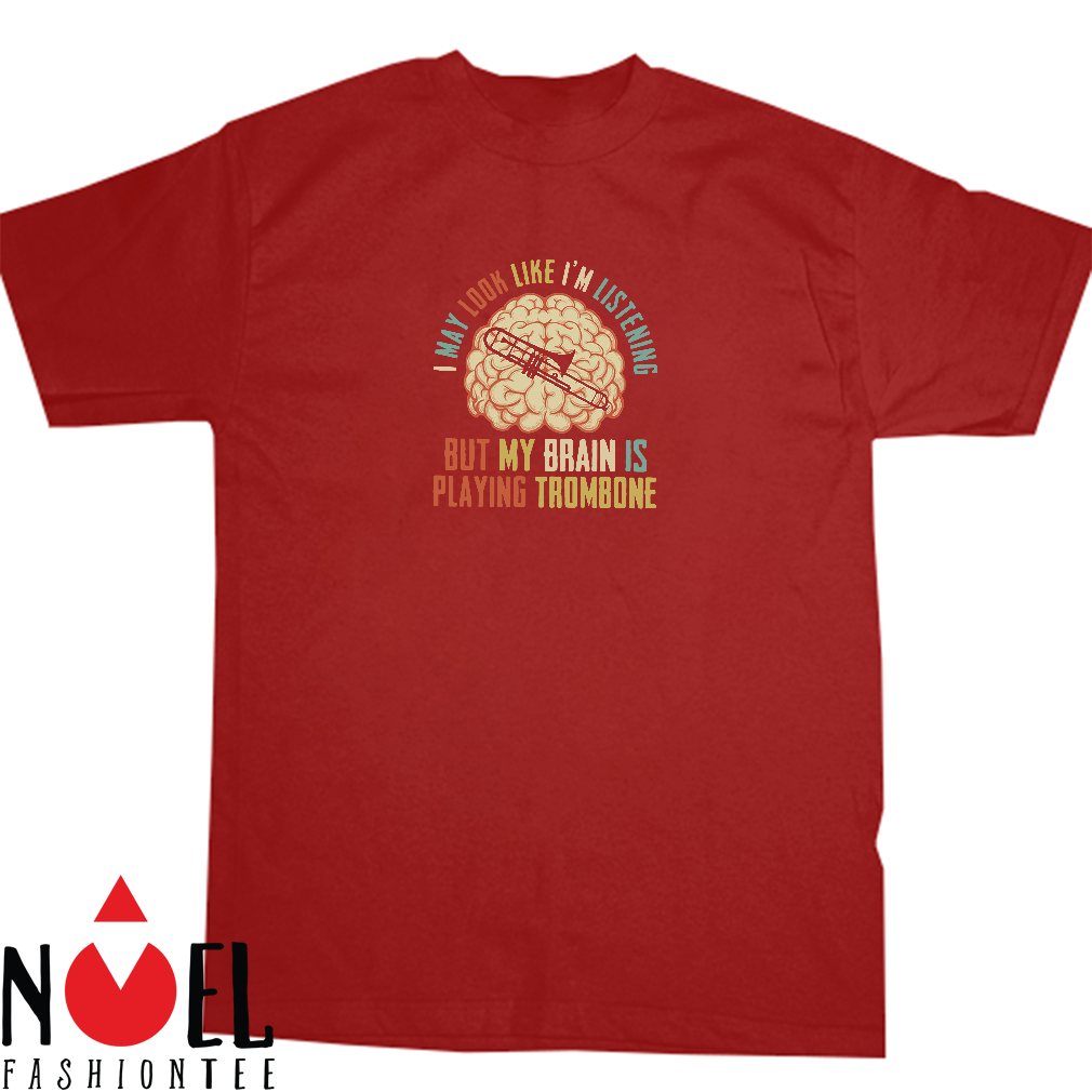 I may look like I'm listening but my brain is playing trombone shirt