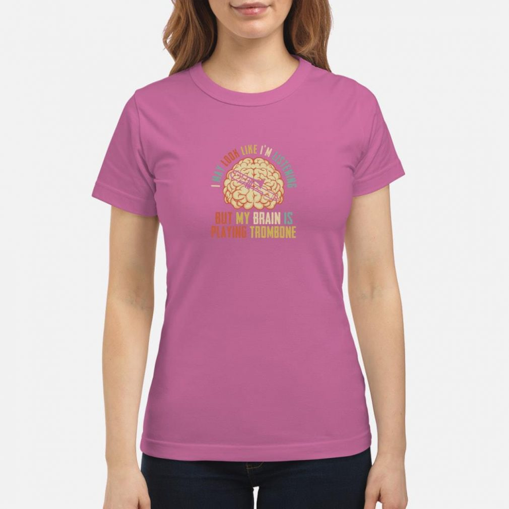 I may look like I'm listening but my brain is playing trombone shirt ladies tee