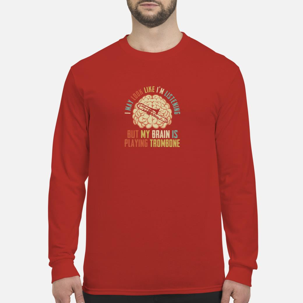 I may look like I'm listening but my brain is playing trombone shirt Long sleeved