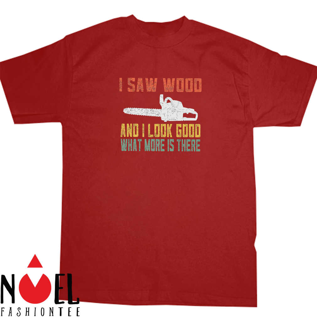 I saw wood and I look good what more is there shirt