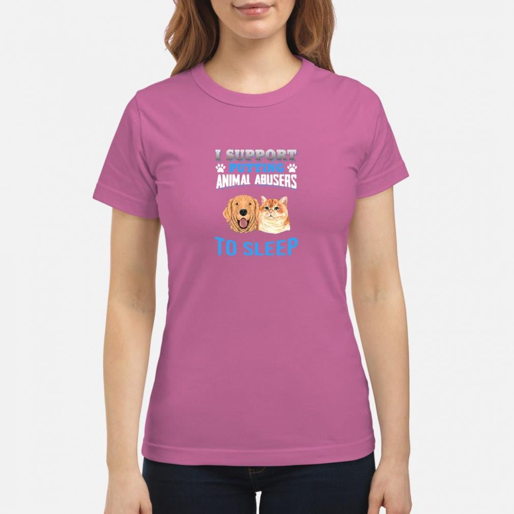 I support putting animal abusers to sleep shirt ladies tee