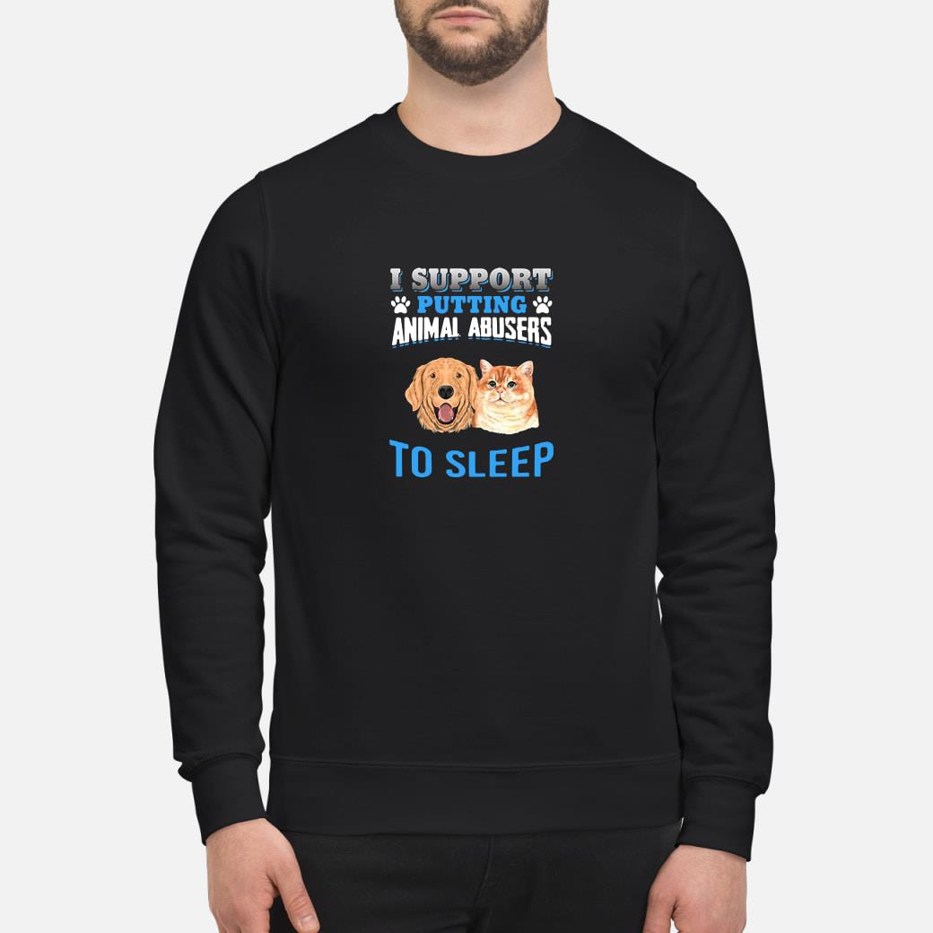 I support putting animal abusers to sleep shirt sweater