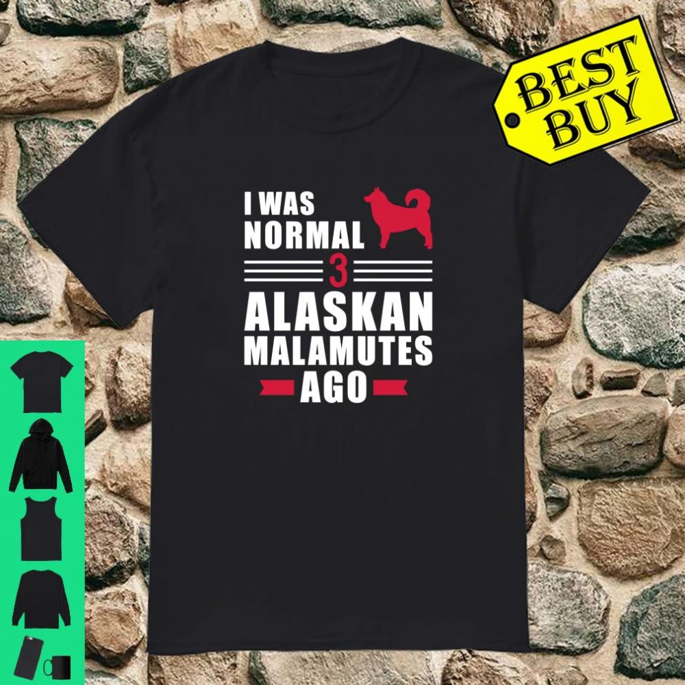 I was normal 3 Alaskan Malamutes ago Shirt