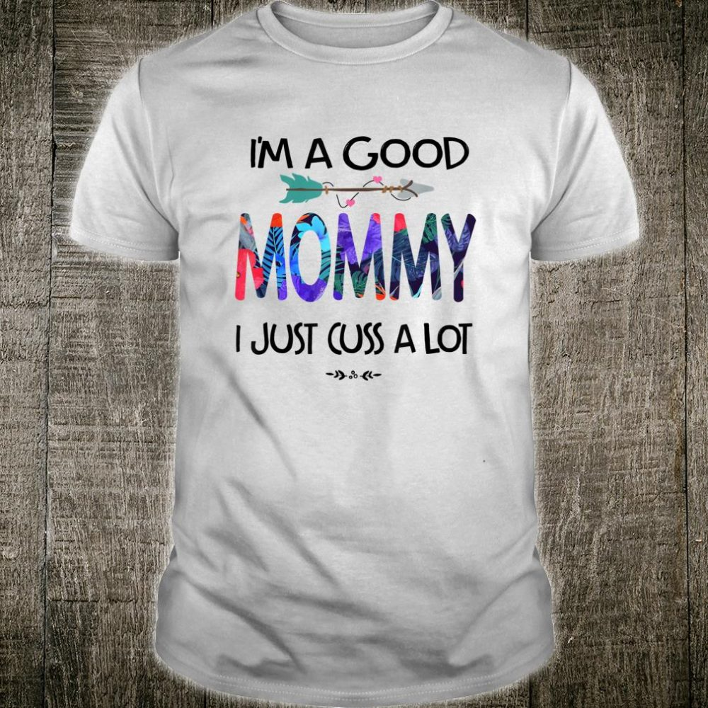 I'm A Good Mommy I Just Cuss A Lot Mother's Day Shirt