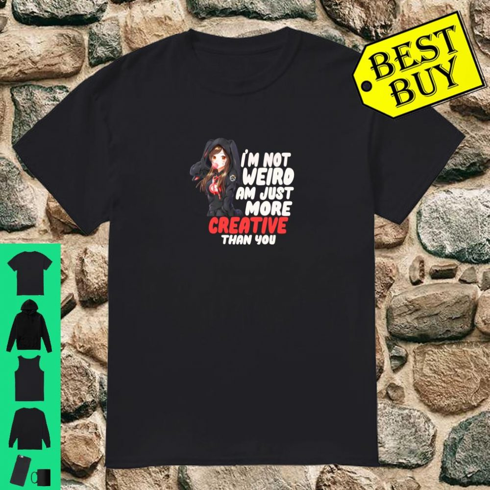 I'm Not Weird I'm Just More Creative Than You Anime Gift Shirt