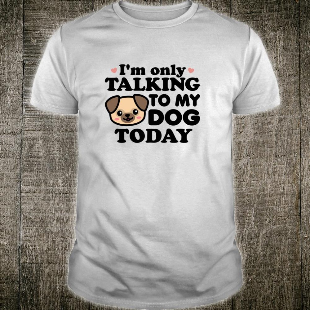 I'm Only Talking to My Dog Today Pug Face Introvert Shirt