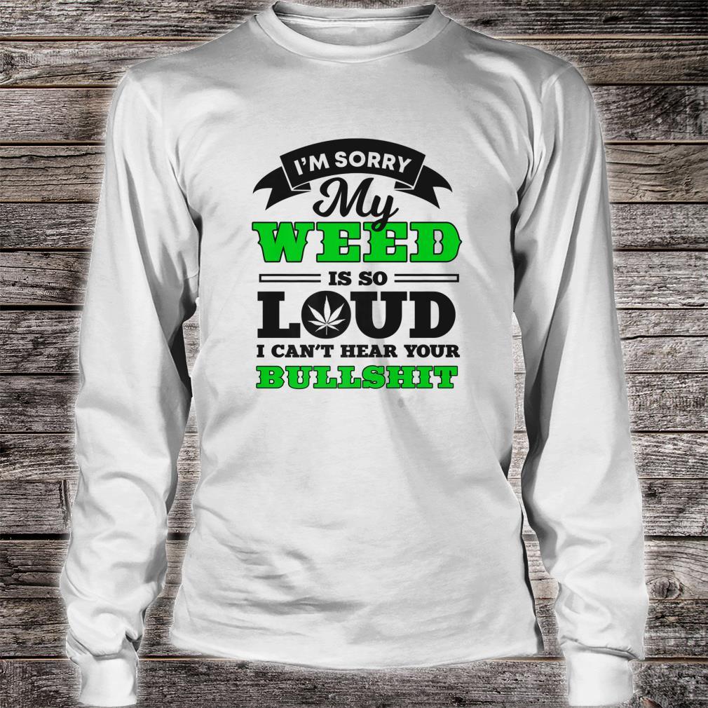 I'm Sorry My Weed Is So Loud I Can't Hear Your Bullshit shirt long sleeved