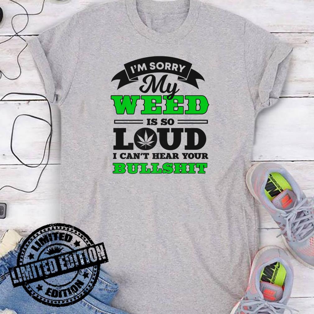 I'm Sorry My Weed Is So Loud I Can't Hear Your Bullshit shirt