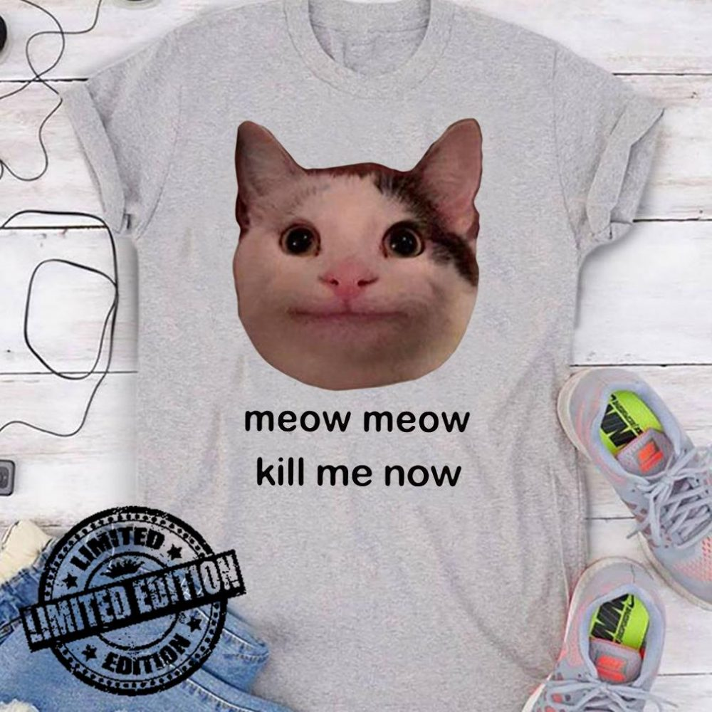 Meow Meow Kill Me Now shirt