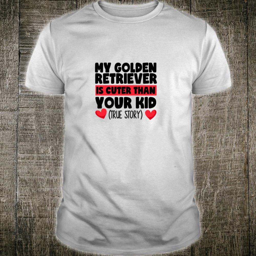 My Golden Retriever Is Cuter Than Your Kid True Story Shirt