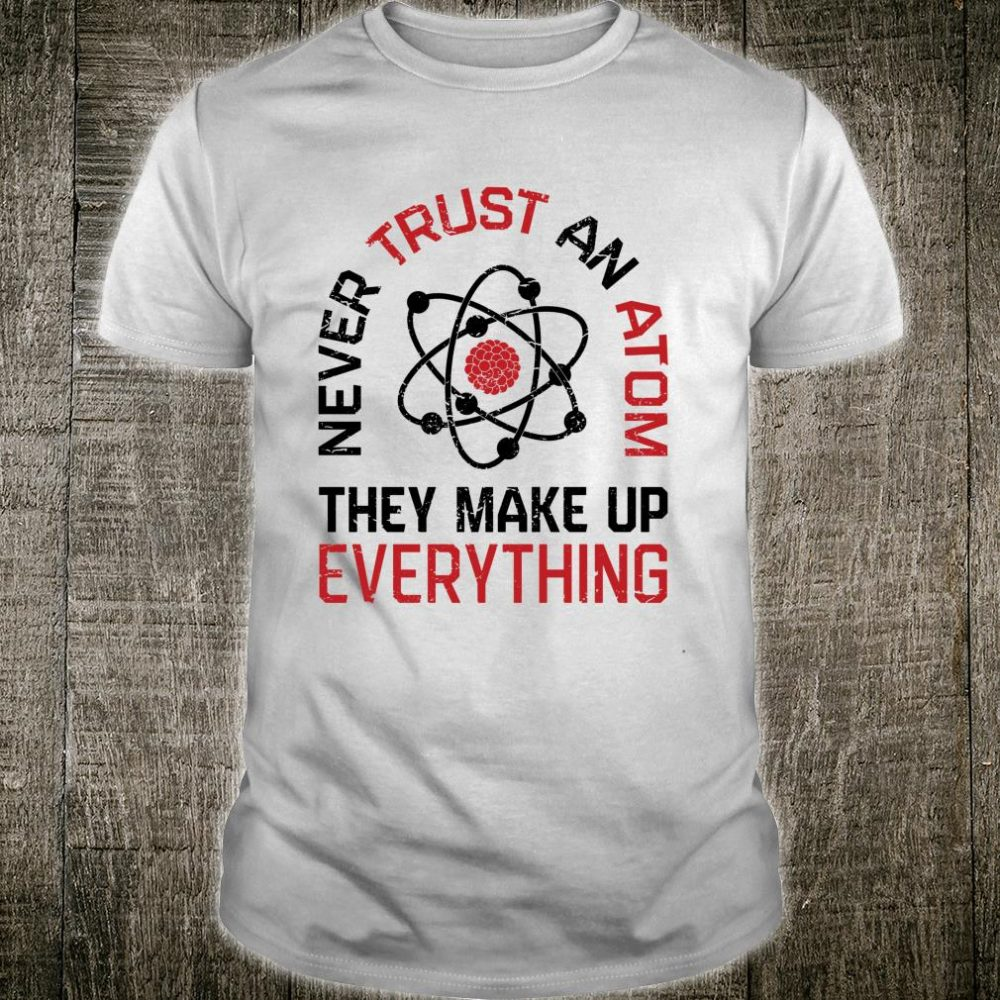Never Trust An Atom They Make Up Everything Science Shirt