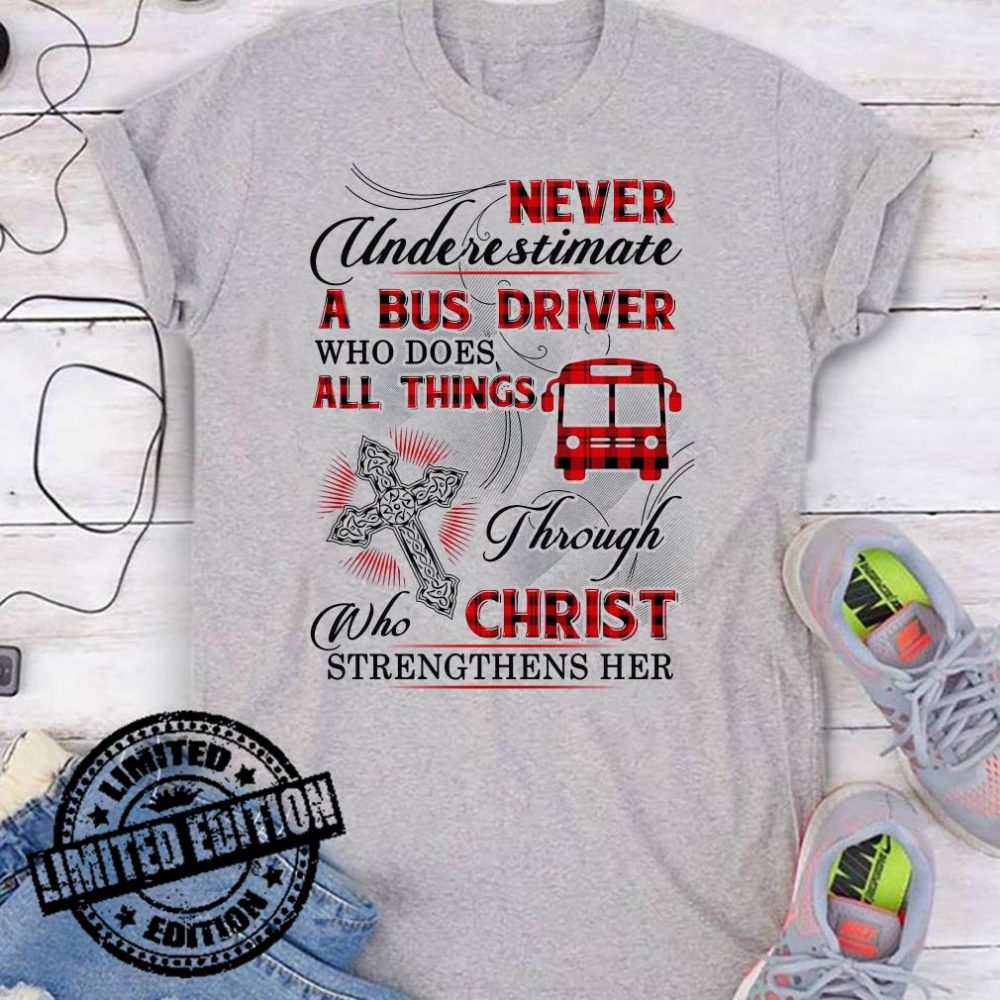 Never Underestimate A Bus Driver Who Does All Things Through Who Christ Strengthens Her shirt