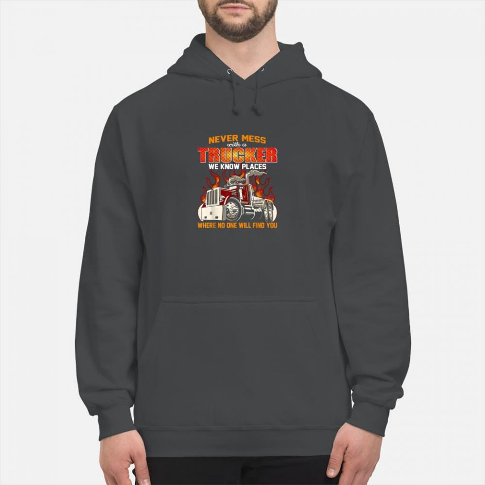 Never mess with a trucker we know places where no one will find you shirt hoodie