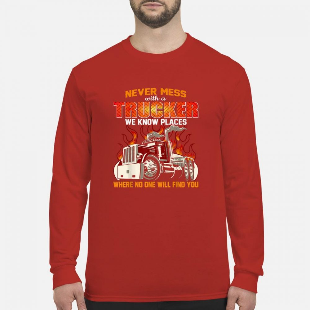 Never mess with a trucker we know places where no one will find you shirt long sleeved