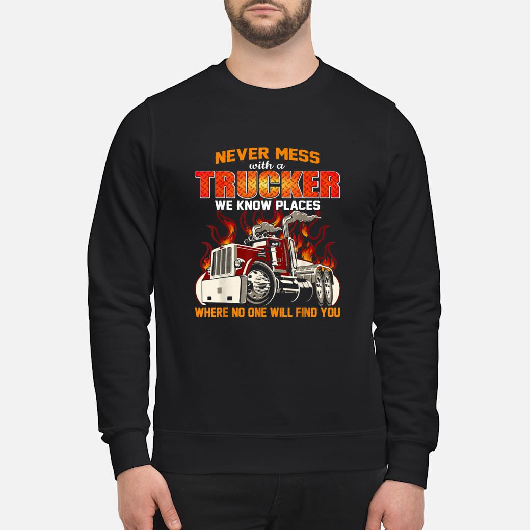 Never mess with a trucker we know places where no one will find you shirt sweater