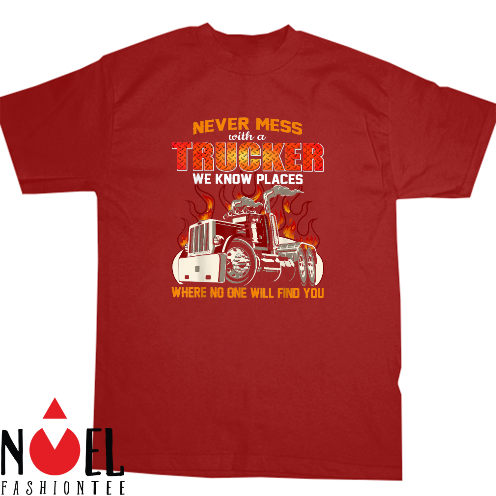 Never mess with a trucker we know places where no one will find you shirt