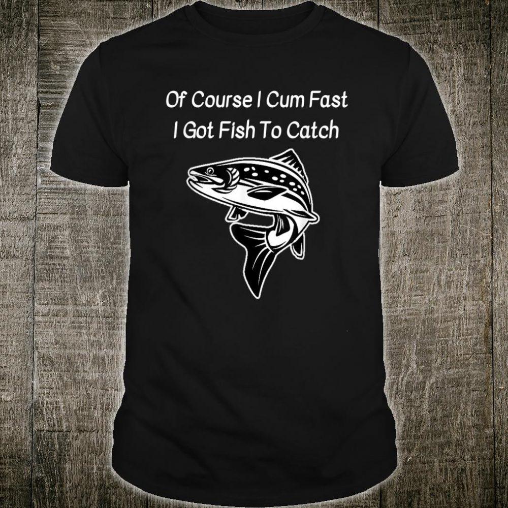 Of Course I Cum Fast I Got Fish To Catch fisherman Shirt