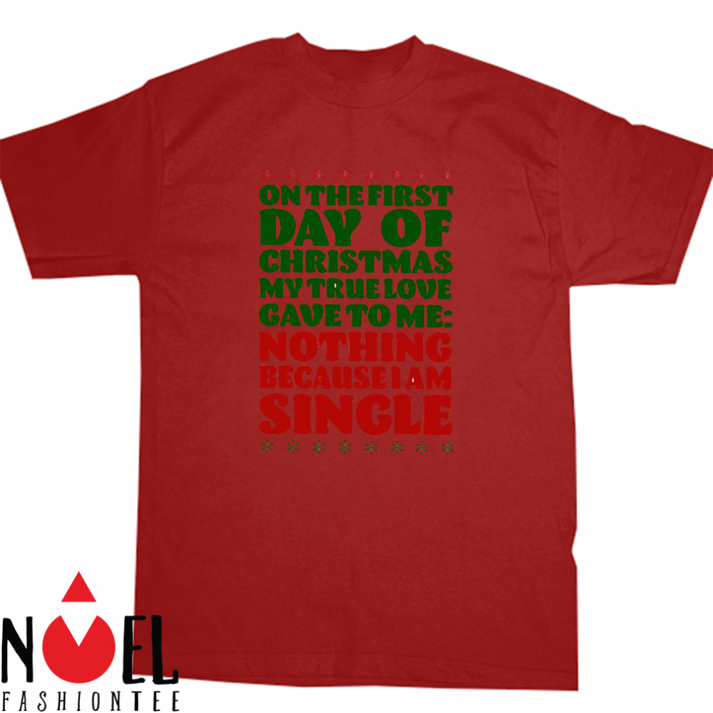 On the first day of christmas my true love gave to me nothing because I am single shirt