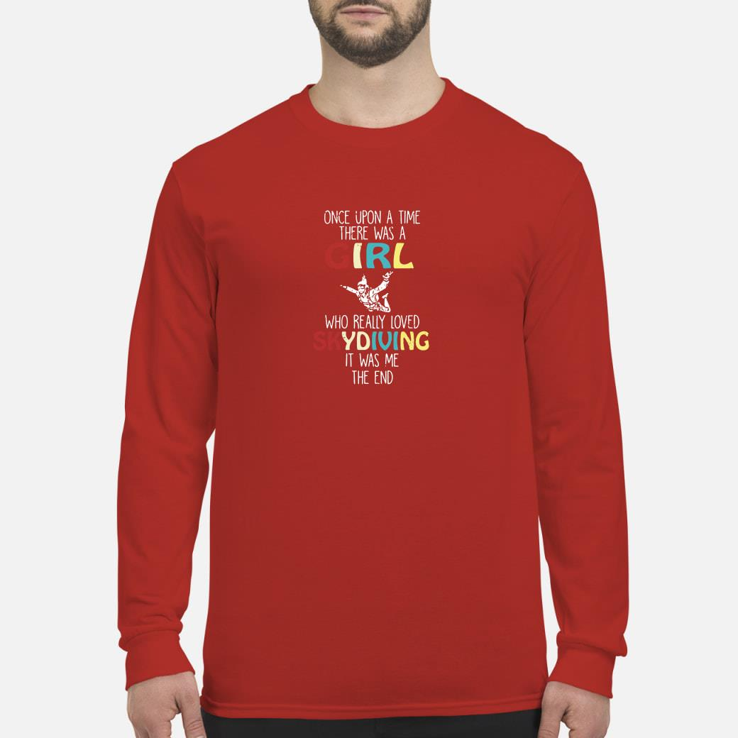 Once upon a time there was a girl who really loved skydiving it was me the end shirt Long sleeved