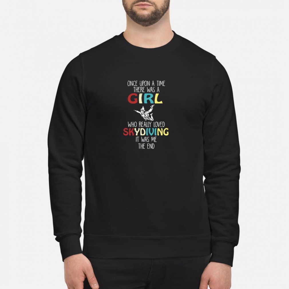 Once upon a time there was a girl who really loved skydiving it was me the end shirt sweater